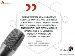 """Zitat: """"eVideo wurde gemeinsam mit Ausbilder*innen aus der beruflichen Praxis und Dozent*innen aus dem grundbildungsbereich entwickelt. Aus diesem Grund kann eVideo in verschie- densten Kontexten eingesetzt werden."""" Julia Lee ARBEIT UND LEBEN DGB/VHS Berlin/Brandenburg e. V."""