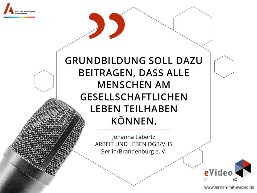 """Zitat: """"Grundbildung soll dazu beitragen, dass alle Menschen am gesellschaftlichen Leben teilhaben können."""" Johanna Labertz ARBEIT UND LEBEN DGB/VHS Berlin/Brandenburg e. V."""
