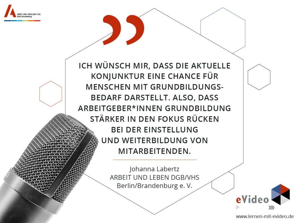 """""""Ich wünsch mir, dass die aktuelle Konjunktur eine Chance für Menschen mit Grundbildungs- bedarf darstellt. Also, dass Arbeitgeber*innen Grundbildung stärker in den Fokus rücken bei der Einstellung und Weiterbildung von Mitarbeitenden."""" Johanna Labertz ARBEIT UND LEBEN DGB/VHS Berlin/Brandenburg e. V."""