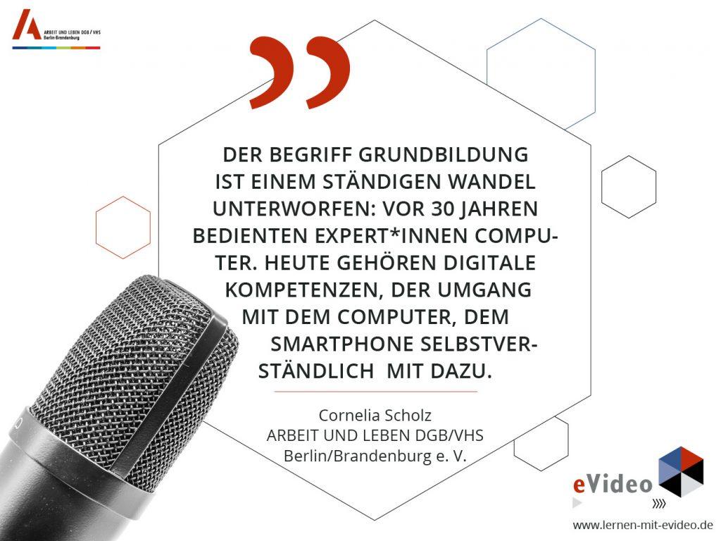 """Zitat: """"Der Begriff Grundbildung ist einem ständigen Wandel unterworfen: vor 30 Jahren bedienten Expert*innen Computer. Heute gehören digitale Kompetenzen, der Umgang mit dem Computer, dem Smartphone selbstverständlich mit dazu."""" Cornelia Scholz ARBEIT UND LEBEN DGB/VHS Berlin/Brandenburg e. V."""