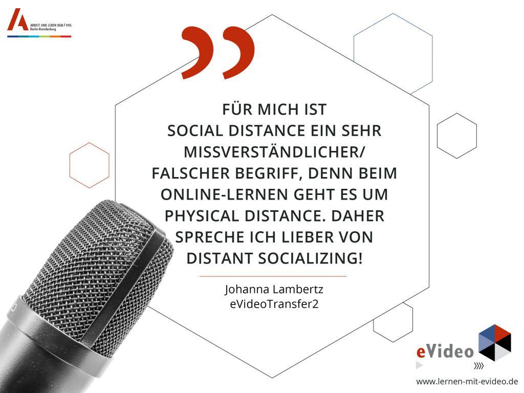 Zitat Johanna Lambertz: Für mich ist Social Distance ein sehr missverständlicher/ falscher Begriff, denn Beim online-Lernen geht es um Physical distance. Daher spreche ich lieber von Distant Socializing!