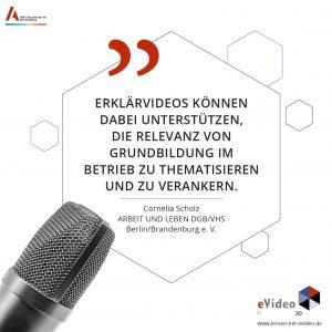 »Erklärvideos können dabei unterstützen, Die Relevanz von Grundbildung im Betrieb zu thematisieren und zu verankern.« Cornelia Scholz ARBEIT UND LEBEN DGB/VHS Berlin/Brandenburg e. V.