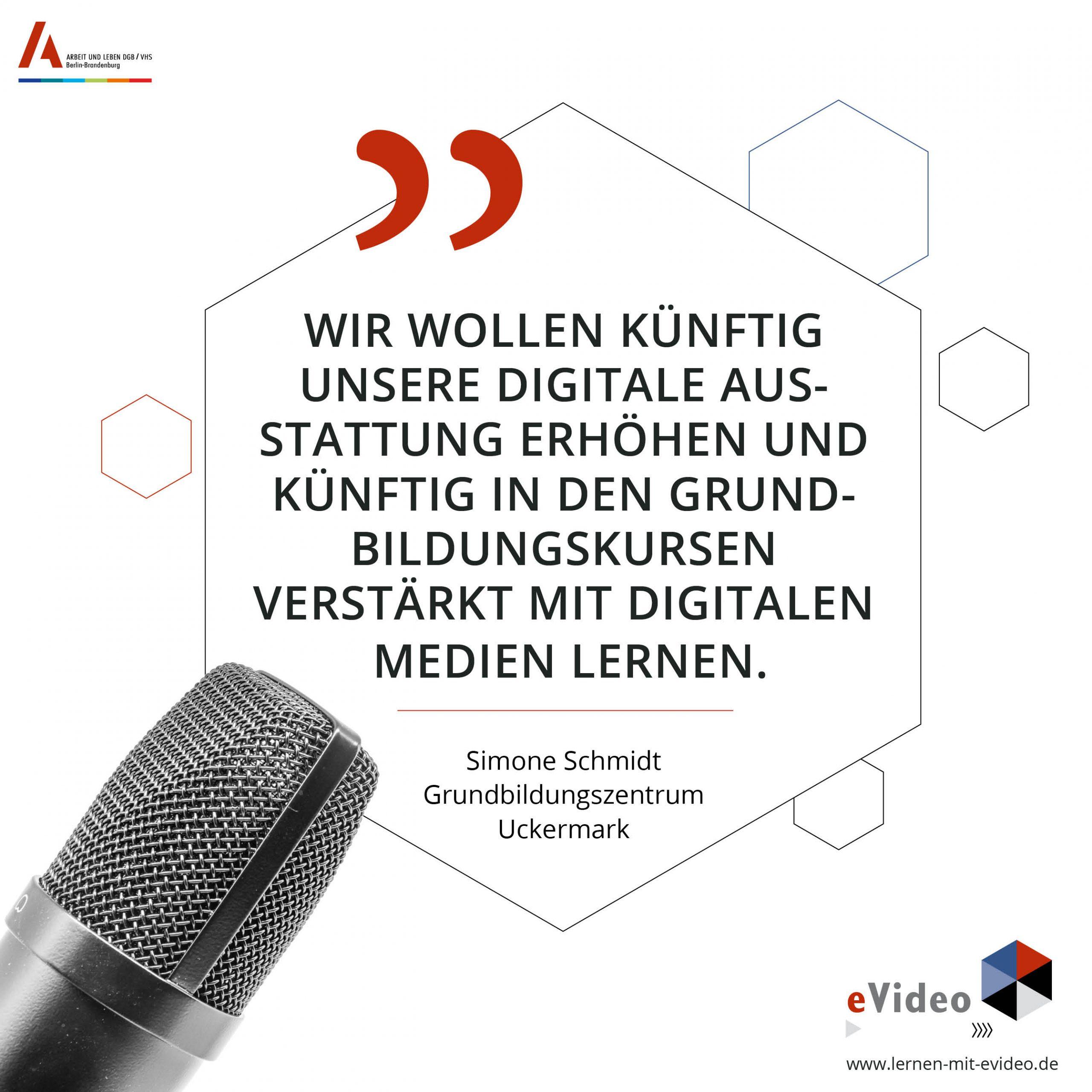 Wir wollen künftig unsere digitale Aus- stattung erhöhen und künftig in den Grundbildungskursen verstärkt mit digitalen Medien lernen. Simone Schmidt Grundbildungszentrum Uckermark
